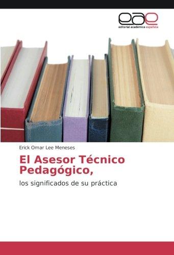El Asesor Técnico Pedagógico,: los significados de su práctica