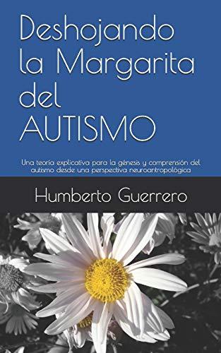 Deshojando la Margarita del AUTISMO: Una teoría explicativa para la génesis y comprensión del autismo desde una perspectiva neuroantropológica