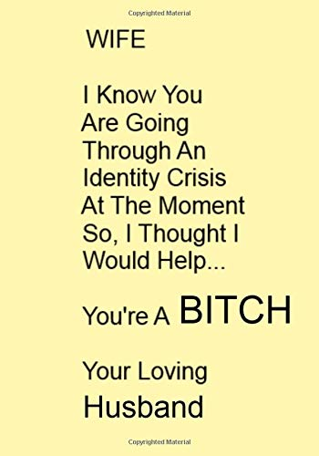 WIFE I Know You Are Going Through An Identity Crisis At The Moment So, I Thought I Would Help...You're A BITCH Your Loving Husband: A Funny Gift ... Message For You. NOTEBOOKS Make Great Gifts
