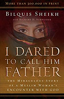 I Dared to Call Him Father: The Miraculous Story of a Muslim Woman's Encounter with God by [Bilquis Sheikh, Richard H. Schneider]