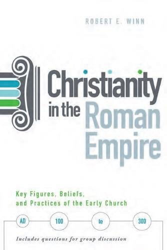 Image of Christianity in the Roman Empire: Key Figures, Beliefs, and Practices of the Early Church (Ad 100-300)