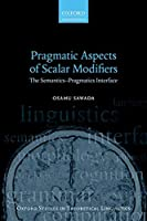 Pragmatic Aspects of Scalar Modifiers: The Semantics-Pragmatics Interface (Oxford Studies in Theoretical Linguistics)