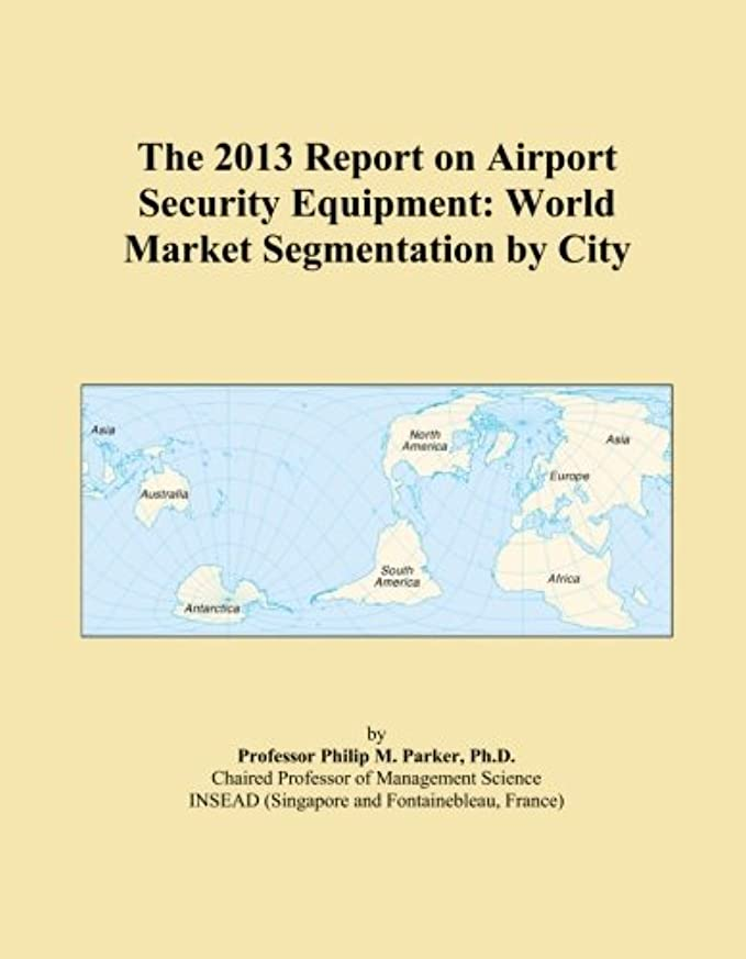 The 2013 Report on Airport Security Equipment: World Market Segmentation by City
