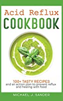 Acid Reflux Cookbook: Tasty recipes and an action plan to prevent reflux and healing with food.