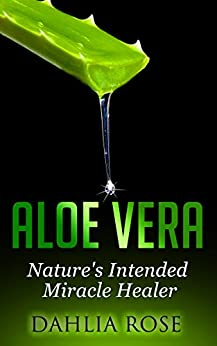 Aloe   Vera: Nature's Intended Miracle Healer (Uses of Aloe Vera, Aloe Vera for Hair, Aloe Vera Cleanse) by [Dahlia Rose]