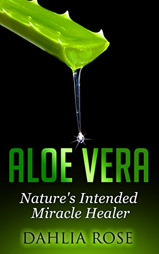 Aloe Vera: Nature's Intended Miracle Healer (Uses of Aloe Vera, Aloe Vera for Hair, Aloe Vera Cleanse)
