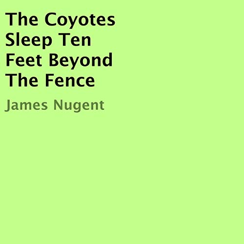The Coyotes Sleep Ten Feet Beyond the Fence audiobook cover art