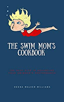 The Swim Mom's Cookbook: The Next Step In Advancing Your Swimmer's Performance by [Deena Walker Williams]