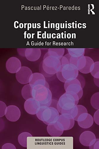Corpus Linguistics for Education: A Guide for Research (Routledge Corpus Linguistics Guides)