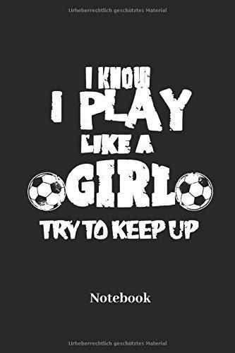 I Know I Play Like A Girl Try To Keep Up Notebook: Liniertes Notizbuch für Sportler, Fußball und Fitness Fans - Notizheft, Tagebuch Geschenk für Männer, Frauen und Kinder