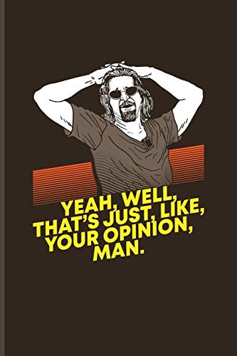 Yeah, Well, That's Just, Like, Your Opinion, Man.: Funny Movie Quotes Journal | Notebook For Filmmaker Guys, Film Production, Inspirational Quotation & Holleywood Fans - 6x9 - 100 Blank Lined Pages
