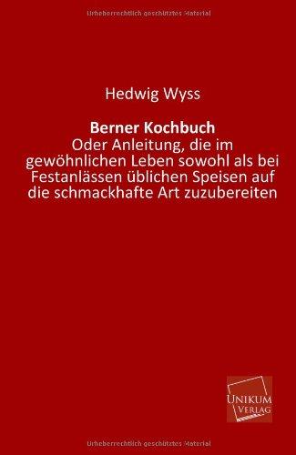 Berner Kochbuch.: Oder Anleitung, die im gewöhnlichen Leben sowohl als bei Festanlässen üblichen Speisen auf die schmackhafte Art zuzubereiten