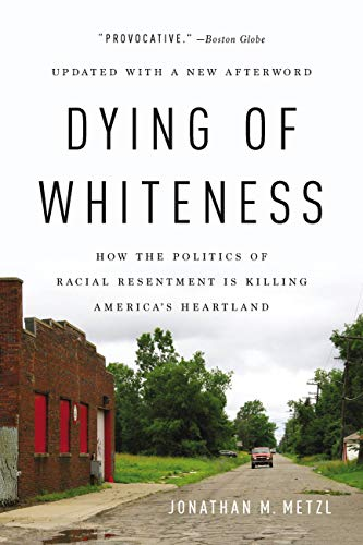 Dying of Whiteness: How the Politics of Racial Resentment Is Killing  America's Heartland - Kindle edition by Metzl, Jonathan . Politics & Social  Sciences Kindle eBooks @ Amazon.com.