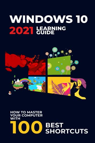 Windows 10: 2021 Learning Guide. How to Master Your Computer with 100 Best Shortcuts