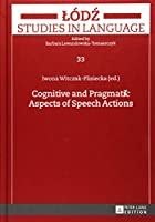 Cognitive and Pragmatic Aspects of Speech Actions (Lodz Studies in Language)