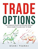 Trade Options: The Complete Step-by-Step Options Trading Crash Course to Learn How to Trade
