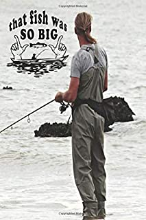 That Fish Was So Big: Fishing Log Book Notebook For Recording Every Important Detail Of Your Fishing Trips, Ideal Gift For...