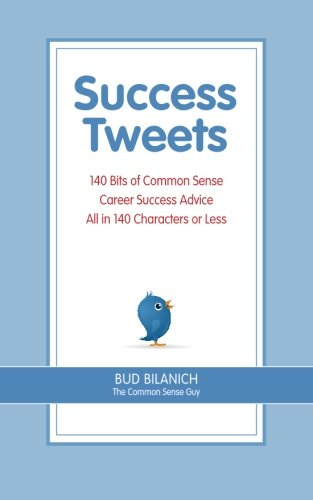 Success Tweets: 140 Bits of Common Sense Career Success Advice All In 140 Characters or Less