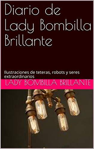 Diario de Lady Bombilla Brillante: Ilustraciones de teteras, robots y seres extraordinarios (Diario de Steampunk nº 69) (Spanish Edition)