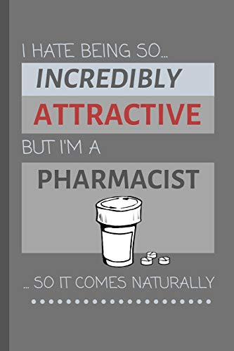 I Hate Being So Incredibly Attractive But I'm A Pharmacist... So It Comes Naturally!: Funny Lined Notebook / Journal Gift Idea For Work