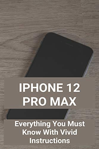 iPhone 12 Pro Max: Everything You Must Know With Vivid Instructions: How To Use Iphone 12 Mini Without Home Button