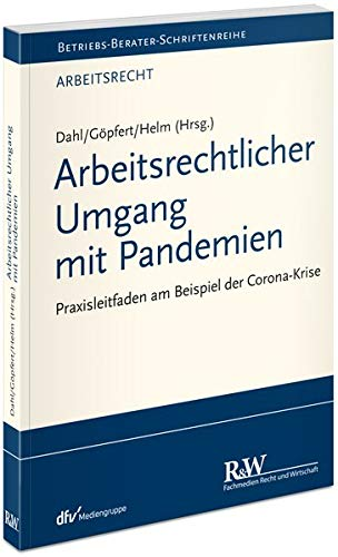 Arbeitsrechtlicher Umgang mit Pandemien: Praxisleitfaden am Beispiel der Corona-Krise (Betriebs-Berater Schriftenreihe/ Arbeitsrecht)
