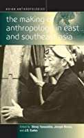 The Making of Anthropology in East and Southeast Asia (Asian Anthropologies, 3)