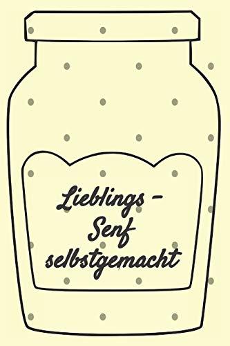 Lieblings - Senf selbstgemacht: Rezeptheft und Notizheft zum Aufschreiben von selbstgemachten Senf. Ideal für den Gourmet, Hobbykoch oder Hobbyköchin