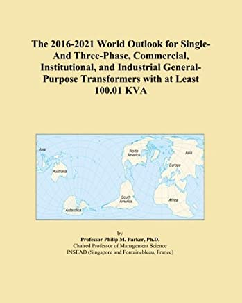 The 2016-2021 World Outlook for Single-And Three-Phase, Commercial, Institutional, and Industrial General-Purpose Transformers with at Least 100.01 KVA