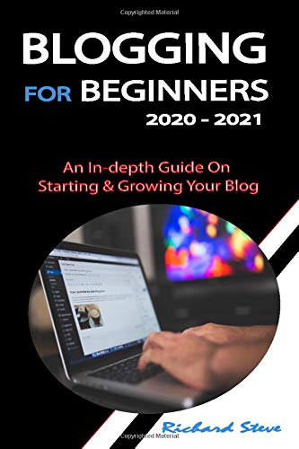 BLOGGING FOR BEGINNERS 2020 - 2021: An In-depth Guide On Starting & Growing...