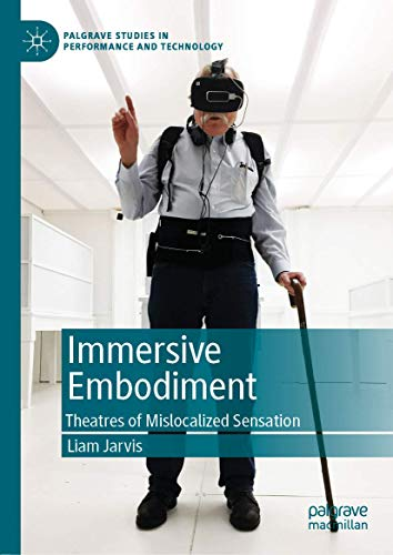 Immersive Embodiment: Theatres of Mislocalized Sensation (Palgrave Studies in Performance and Technology)