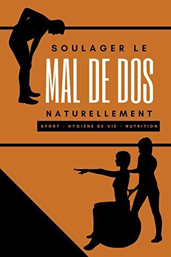 SOULAGER LE MAL DE DOS NATURELLEMENT: Lombalgie, hernie discale, discopathie dégénérative et autre par le sport, l'alimentation et l'hygiène de vie (French Edition)