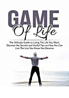 Game of Life: The Ultimate Guide to Living The Life You Want, Discover the Secrets and Useful Tips on How You Can Live The Live You Know You Deserve