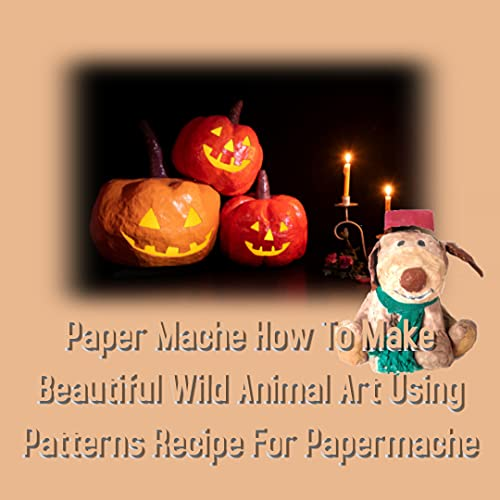 Paper Mache How To Make Beautiful Wild Animal Art Using Patterns Recipe For Papermache (English Edition)