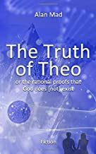 The Truth of Theo: or the rational proofs that God does [not] exist