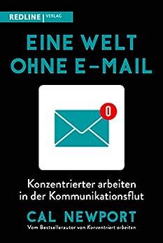 Eine Welt ohne E-Mail: Konzentrierter arbeiten in der Kommunikationsflut (German Edition) by [Cal Newport, Friederike Moldenhauer]