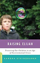 Raising Elijah: Protecting Our Children in an Age of Environmental Crisis (A Merloyd Lawrence Book) by Sandra Steingraber ...