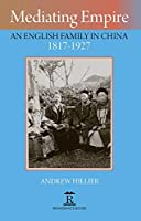 Mediating Empire: An English Family in China 1817-1927 (Renaissance Books)