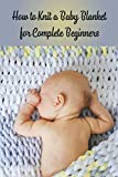 How to Knit a Baby Blanket for Complete Beginners: Knitted Baby Blankets Ideas