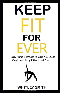 Keep Fit for Ever: Easy Home Exercises to Make You Loose Weight and Keep Fit Now and Forever