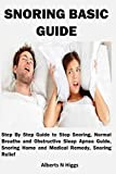 SNORING BASIC GUIDE: Step By Step Guide to Stop Snoring, Normal Breathe and Obstructive Sleep Apnea Guide, Snoring Home and Medical Remedy, Snoring Relief