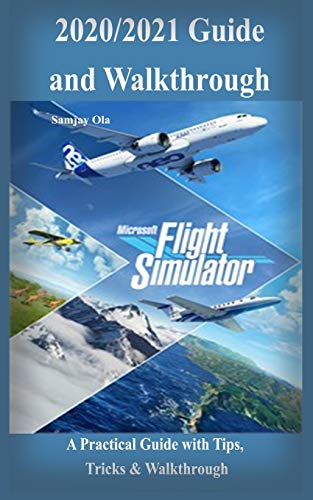 Microsoft Flight Simulator 2020/2021 Guide & Walkthrough: A Practical Guide with Tips, Tricks & Walkthrough