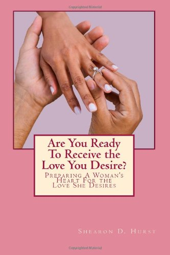 Book: Are You Ready To Receive the Love You Desire - Preparing A Woman's Heart to Receive The Love She Desires by Shearon Hurst