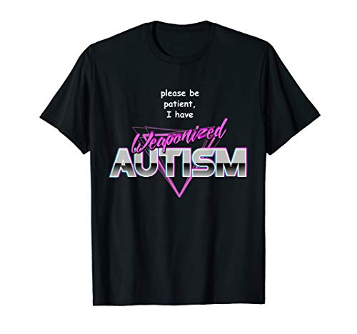 Please Be Patient I Have Weaponised Autism T-Shirt - Meme