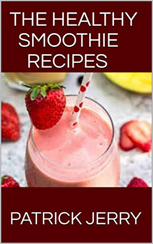 THE HEALTHY SMOOTHIE RECIPES: How To Lose Weight, Detoxify, Fight Disease, and Live Long Including 60+ No-Fuss Recipes
