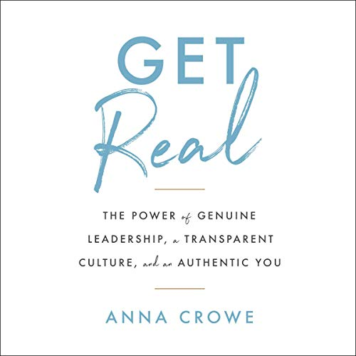Amazon Com Get Real The Power Of Genuine Leadership A Transparent Culture And An Authentic You Audible Audio Edition Anna Crowe Anna Crowe Scribe Audible Audiobooks