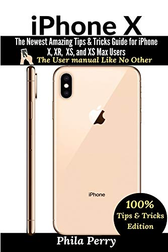 iPhone X: The Newest Amazing Tips & Tricks Guide for iPhone X, XR, XS, and XS Max Users (The User Manual like No Other (Tips & Tricks Edition))