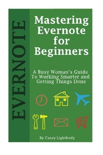 Mastering Evernote for Beginners: A Busy Woman's Guide To Working Smarter And Getting Things Done by Casey Lightbody (2015-01-07)