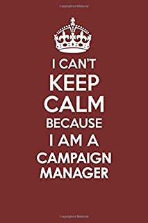 I CAN'T KEEP CALM BECAUSE I AM A CAMPAIGN MANAGER: Motivational Career quote blank lined Notebook Journal 6x9 matte finish