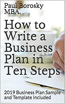 How to Write a Business Plan in Ten Steps: 2019 Business Plan Sample and Template Included by [Paul Borosky MBA.]